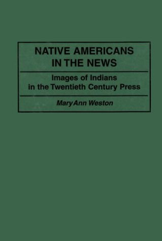Native Americans in the News: Images of Indians in the Twentieth Century Press (Contributions to the Study of Mass Media