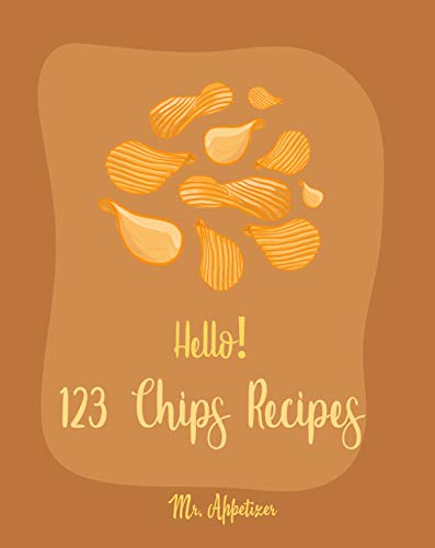 Hello! 123 Chips Recipes: Best Chips Cookbook Ever For Beginners [Raw Food Kale Chips, Whole Foods Kale Chips, Potato Chip Recipes, Vegetable Chip Whole ... Chocolate Chip Cookie Cookbook] [Book 1] by Mr.  Appetizer