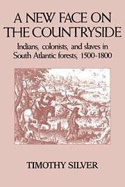 A New Face on the Countryside: Indians, Colonists, and Slaves in South Atlantic Forests, 1500-1800 (Studies in Environme