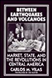 Between Earthquakes and Volcanoes : Markets, State, and Revolution in Central America, Vilas, Carlos M., 0853459037