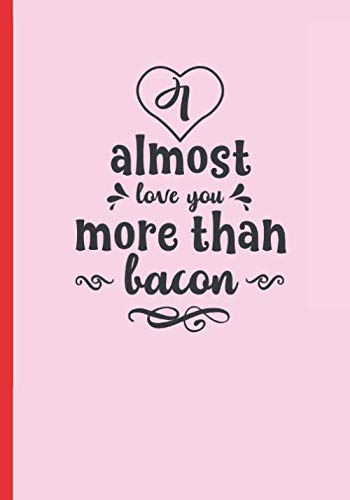 ALMOST LOVE YOU MORE THAN BACON: BLANK RECIPE NOTEBOOK, COOKING JOURNAL, 100 RECIPIES TO FILL IN. CREATIVE GIFT. MOTHER´S DAY
