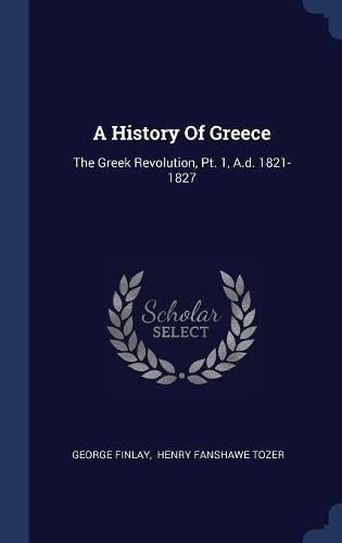 A History Of Greece: The Greek Revolution, Pt. 1, A.d. 1821-1827 pdf epub