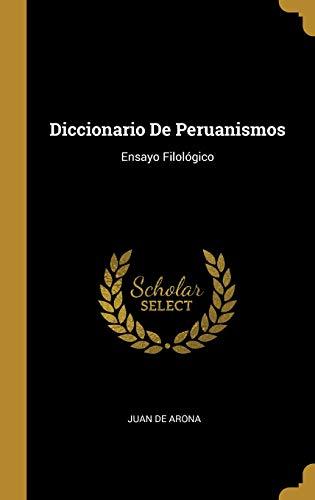 Diccionario de Peruanismos Ensayo Filológico  [De Arona, Juan] (Tapa Dura)