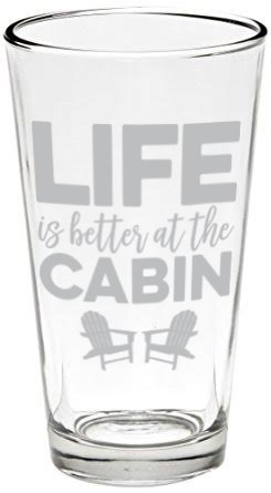 (Life is Better at the Cabin Pint Glass, 16 oz, Made in)