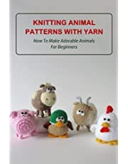 Knitting Animal Patterns With Yarn: How To Make Adorable Animals For Beginners: Making Needle Felted Animals
