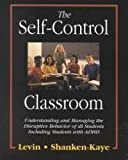 The Self-Control Classroom : Understanding and Managing the Disruptive Behavior of All Students Including Students with ADHD, Levin, James and Shanken-Kaye, John, 0787212997