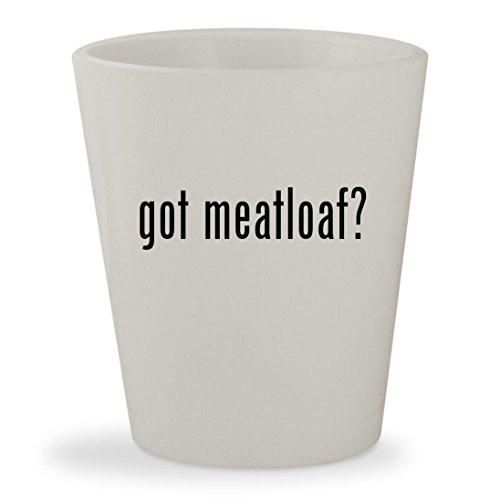 got meatloaf? - White Ceramic 1.5oz Shot Glass