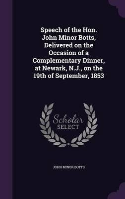 Read Online Speech of the Hon. John Minor Botts, Delivered on the Occasion of a Complementary Dinner, at Newark, N.J., on the 19th of September, 1853(Hardback) - 2016 Edition PDF