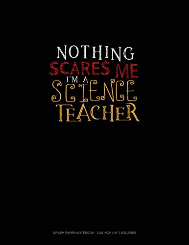 Nothing Scares Me I'm a Science Teacher: Graph Paper Notebook - 0.25 Inch (1/4