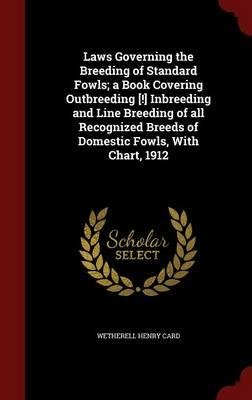 Laws Governing the Breeding of Standard Fowls; A Book Covering Outbreeding [!] Inbreeding and Line Breeding of All Recognized Breeds of Domestic Fowls, with Chart, 1912(Hardback) - 2015 Edition ebook