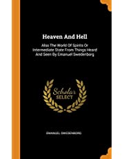 Heaven and Hell: Also the World of Spirits or Intermediate State from Things Heard and Seen by Emanuel Swedenborg