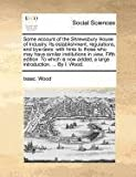 Some Account of the Shrewsbury House of Industry Its Establishment, Regulations, and Bye-Laws, Isaac Wood, 1140881809