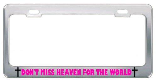 DONT MISS HEAVEN FOR THE WORLD RELIGIOUS GOD JESUS License Plate Frame Chrome PREMIUM Men Women Car garadge decor