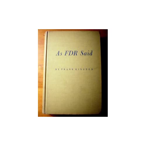 As FDR Said: A Treasury of his speeches, conversations and writings Franklin D. Roosevelt and Frank Kingdon