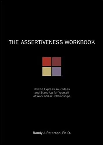 The Assertiveness Workbook: How to Express Your Ideas and Stand Up ...
