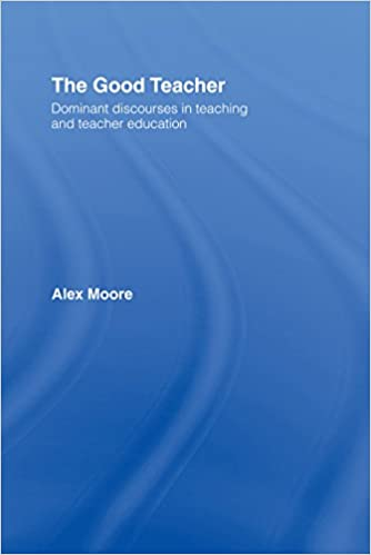 The good teacher : dominant discourses in teaching and teacher education / Alex Moore.