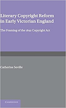 Literary Copyright Reform in Early Victorian England: The Framing of the 1842 Copyright Act Cambridge Studies in English Legal History
