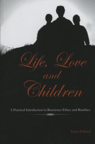 Life, Love and Children: A Practical Introduction to Bioscience Ethics and Bioethics