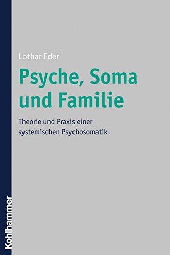 Psyche, Soma und Familie: Theorie und Praxis einer systemischen Psychosomatik
