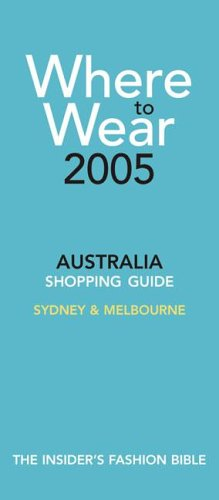 Read Online Where To Wear 2005: The Insider's Guide to Shopping in Australia (Where to Wear: Australia) pdf