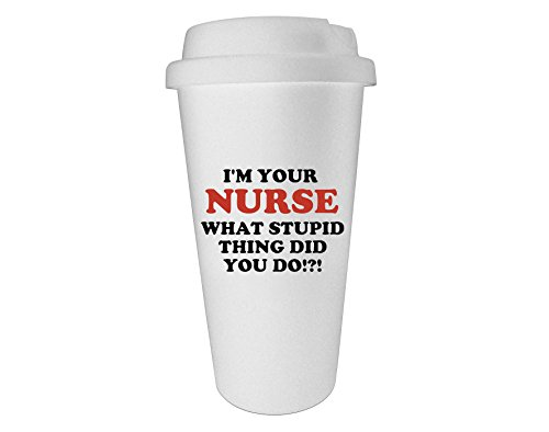 Funny Guy Mugs I'm Your Nurse What Stupid Thing Did You Do Travel Tumbler, White, 16-Ounce (Graduation Gift For A Guy)