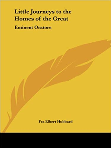 Little Journeys to the Homes of the Great, Volume 7 Little Journeys to the Homes of Eminent Orators