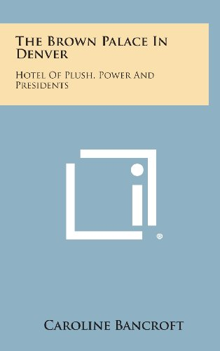 The Brown Palace in Denver: Hotel of Plush, Power and Presidents ()