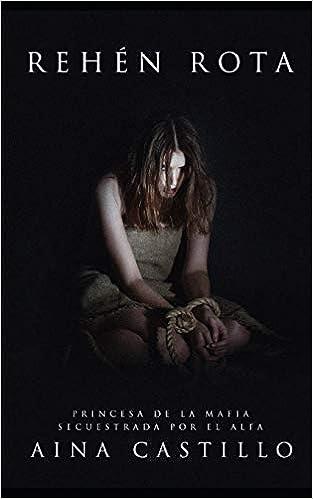 Rehén Rota: Princesa de la Mafia Secuestrada por el Alfa Novela de Romance, Crimen, Erótica y BDSM: Amazon.es: Aina Castillo: Libros