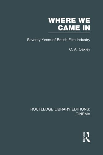 Where we Came In: Seventy Years of the British Film Industry (Routledge Library Editions: - Cinema Oakley