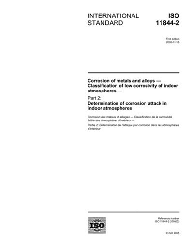 Read Online ISO 11844-2:2005, Corrosion of metals and alloys - Classification of low corrosivity of indoor atmospheres - Part 2: Determination of corrosion attack in indoor atmospheres pdf epub