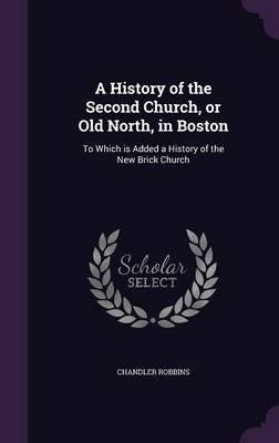 A History of the Second Church, or Old North, in Boston : To Which Is Added a History of the New Brick Church(Hardback) - 2016 Edition pdf epub