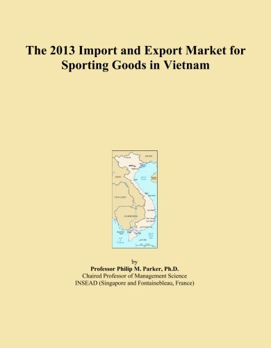 The 2013 Import and Export Market for Sporting Goods in Vietnam by ICON Group International, Inc.