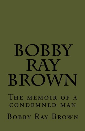 Bobby Ray Brown: The memoir of a man condemned to die.