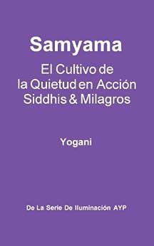 Samyama - El Cultivo de la Quietud en Acción, Siddhis y Milagros (La Serie de Iluminación AYP nº 5) de [Yogani]
