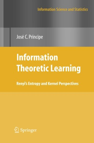 Information Theoretic Learning: Renyi's Entropy And Kernel Perspectives (Information Science And Statistics)
