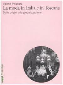 78f753b271 La moda in Italia e in Toscana. Dalle origini alla globalizzazione   Amazon.it  Valeria Pinchera  Libri