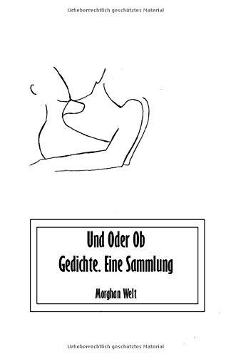 Und Oder Ob: Gedichte. Eine Sammlung Taschenbuch – 3. August 2018 Morghan Welt Independently published 1718026978 Fiction / Romance / General