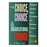 Choice, Chance and Organizational Change : Practical Insights from Evolution for Business Leaders and Thinkers, Carr, Clay, 0814402798