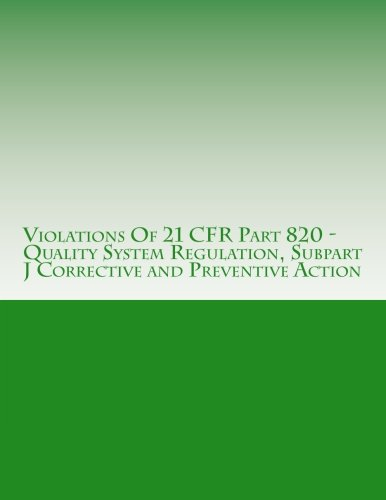 Violations Of 21 CFR Part 820 - Quality System Regulation, Subpart J Corrective and Preventive Action: Warning Letters Issued by U.S. Food and Drug ... (FDA Warning Letters Analysis) (Volume 13)