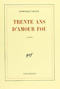 Télécharger Trente ans d'amour fou PDF En Ligne Dominique Rolin