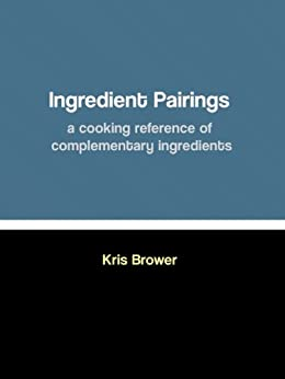 Ingredient Pairings, a cooking reference of complementary ingredients by [Brower, Kris]
