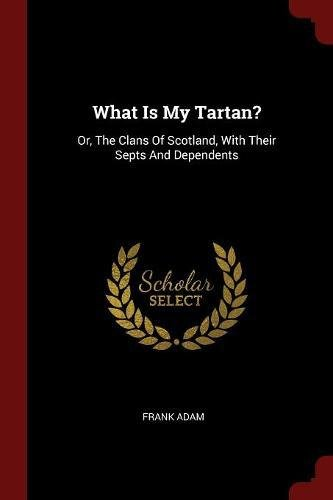 Read Online What Is My Tartan?: Or, The Clans Of Scotland, With Their Septs And Dependents pdf epub