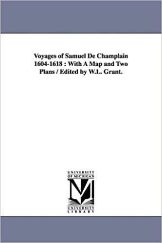With a Map and Two Plans Edited by W.L Grant. Original Narratives of Early American History Voyages of Samuel de Champlain 1604-1618