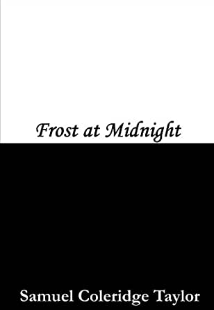 a description of samuel taylor coleridges poem frost at midnight 'frost at midnight' belongs to coleridge's short celebrated verses:  samuel  taylor coleridge frost  the poem is a pretty lyric of emotion, and reflects the  poet's meditative mood, pantheistic view of nature, descriptive ease, and the  ability to.
