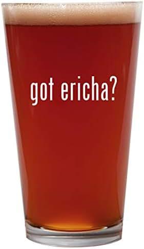 got ericha? - 16oz Beer Pint Glass Cup