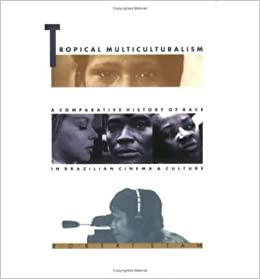 Tropical Multiculturalism: A Comparative History of Race in Brazilian Cinema and Culture: 1st (First) Edition