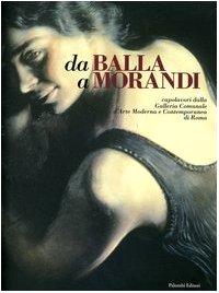 Da Balla a Morandi. Capolavori dalla Galleria comunale d'arte moderna e contemporanea di Roma. Catalogo della mostra (Gallarate, 6 marzo-5 giugno 2005)