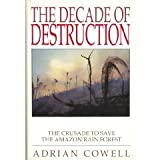 Decade of Destruction : The Crusade to Save the Amazon Rain Forest, Cowell, Adrian, 0805014942