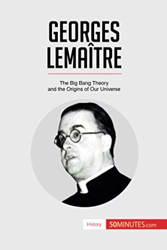 Georges Lemaître: The Big Bang Theory and the Origins of Our Universe