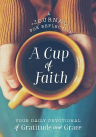 A Cup of Faith, a Journal for Reflection, Your Daily Devotional of Gratitude & Grace